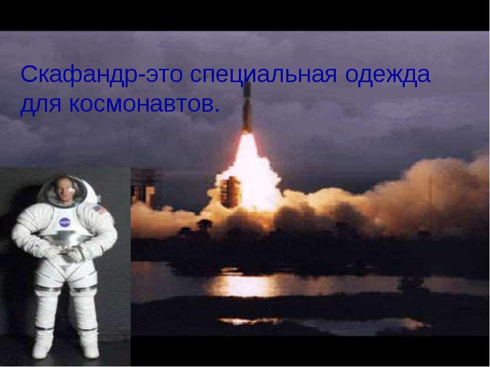 Скафандр-это специальная одежда для космонавтов.