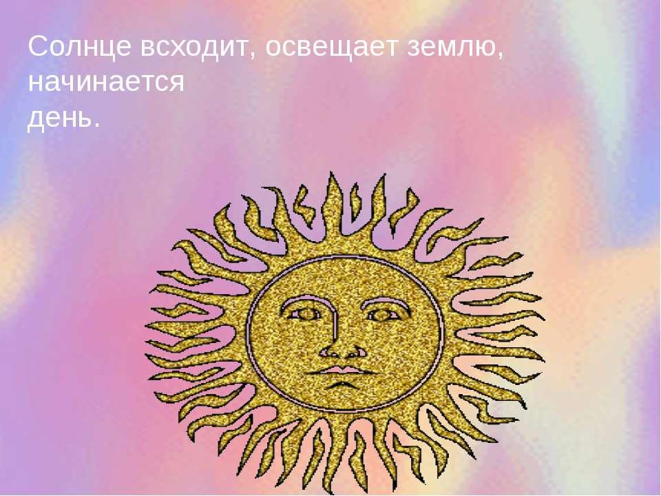 Солнце всходит, освещает землю, начинается день.
