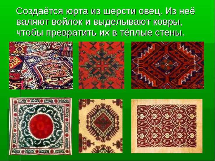 Создаётся юрта из шерсти овец. Из неё валяют войлок и выделывают ковры, чтобы...