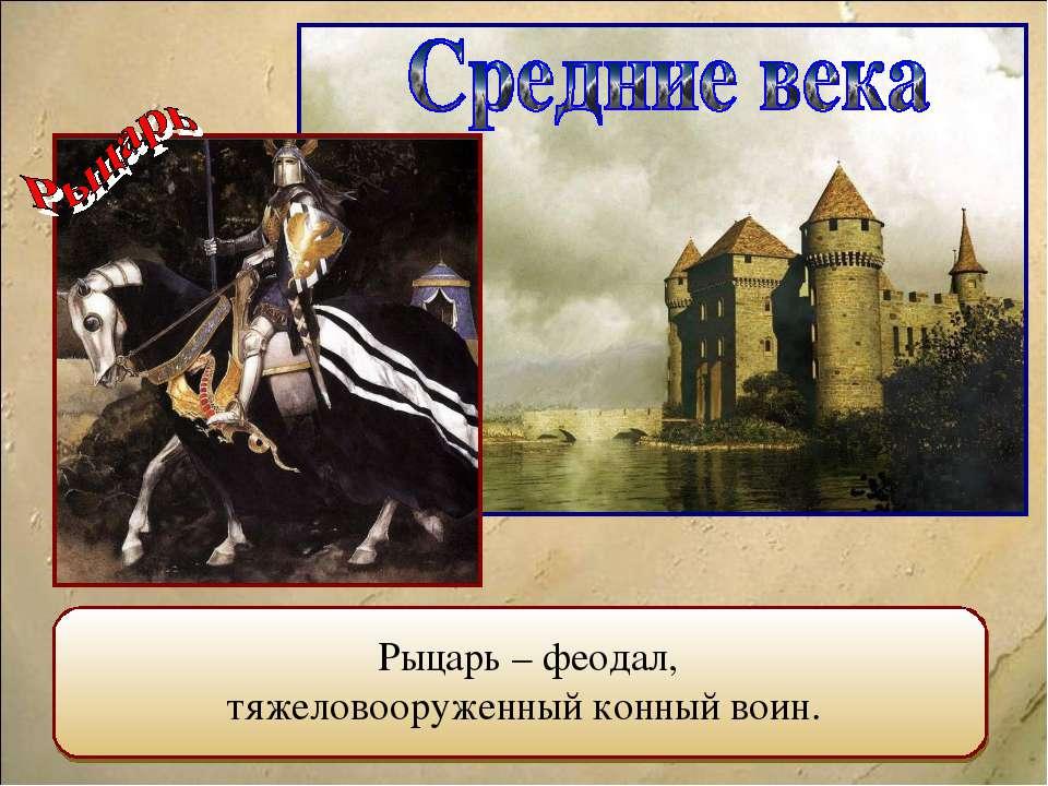 Рыцарь – феодал, тяжеловооруженный конный воин.