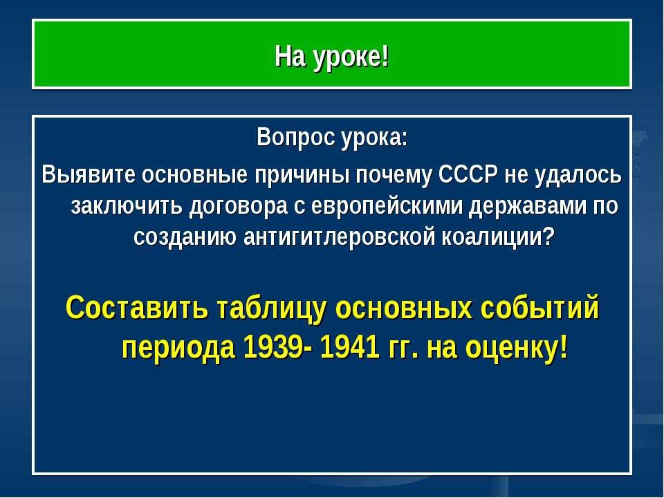 На уроке! Вопрос урока: Выявите основные причины почему СССР не удалось заклю...