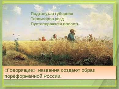 «Говорящие» названия создают образ пореформенной России. Подтянутая губерния ...