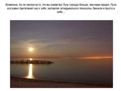 Возможно. Но не смотря на то, что мы знаем про Луну гораздо больше, чем наши ...