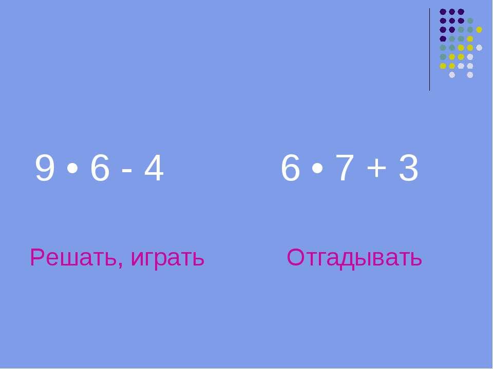 9 • 6 - 4 6 • 7 + 3 Решать, играть Отгадывать