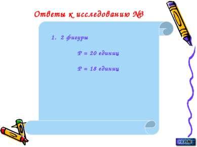 Ответы к исследованию №3 1. 2 фигуры Р = 20 единиц Р = 18 единиц