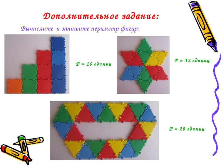 Дополнительное задание: Вычислите и запишите периметр фигур: Р = 16 единиц Р ...