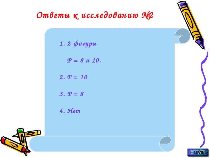 Ответы к исследованию №2 1. 2 фигуры Р = 8 и 10. 2. Р = 10 3. Р = 8 4. Нет