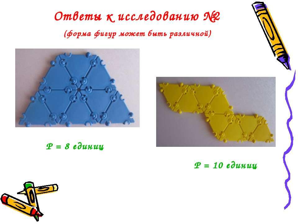 Ответы к исследованию №2 (форма фигур может быть различной) Р = 10 единиц Р =...