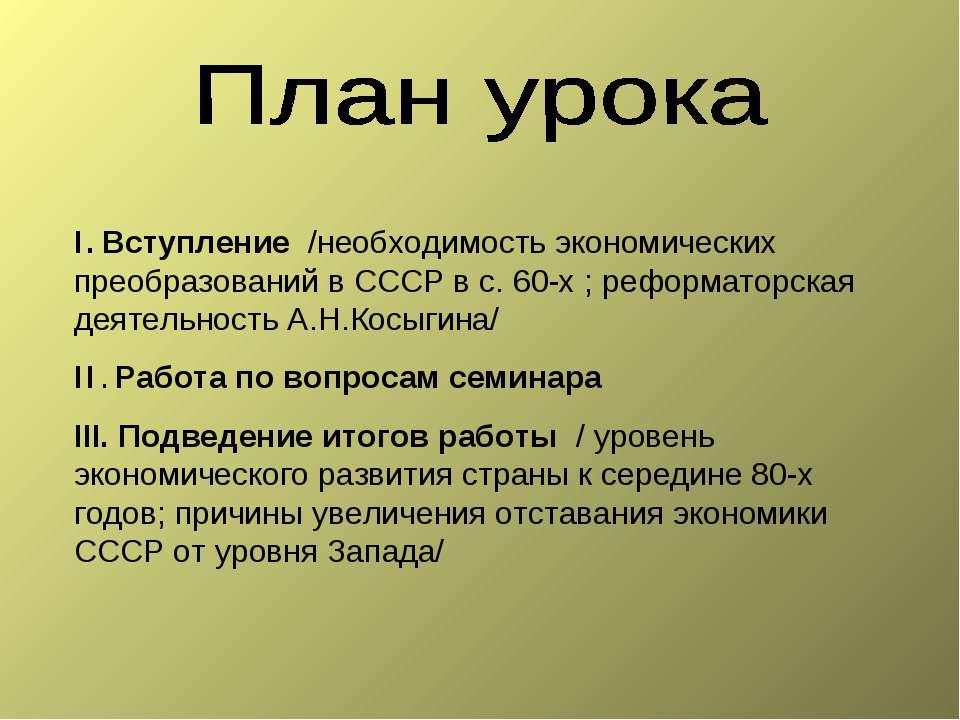 I. Вступление /необходимость экономических преобразований в СССР в с. 60-х ; ...