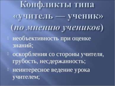 необъективность при оценке знаний; оскорбления со стороны учителя, грубость, ...