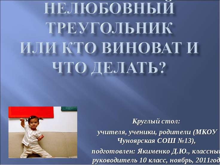 Круглый стол: учителя, ученики, родители (МКОУ Чуноярская СОШ №13), подготовл...
