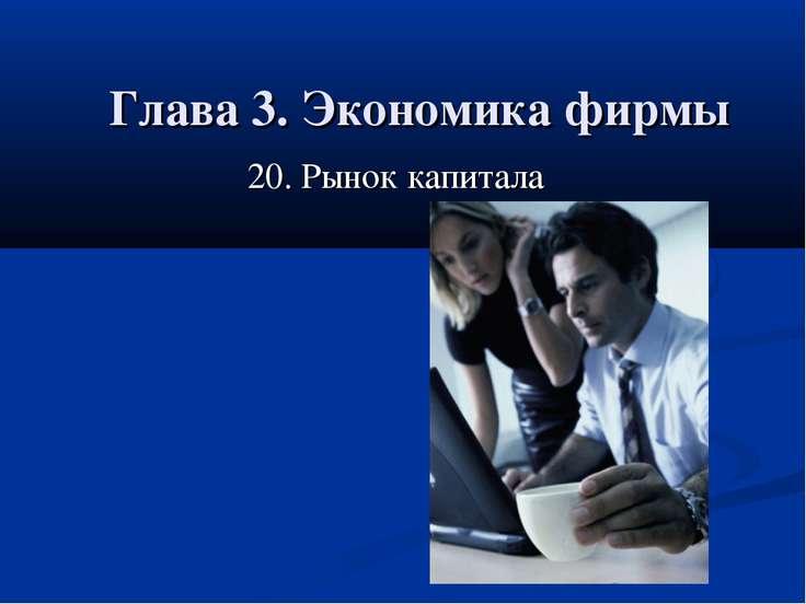 Глава 3. Экономика фирмы 20. Рынок капитала 20. Рынок капитала