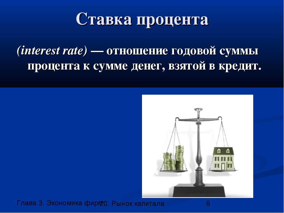 Ставка процента (interest rate) — отношение годовой суммы процента к сумме де...