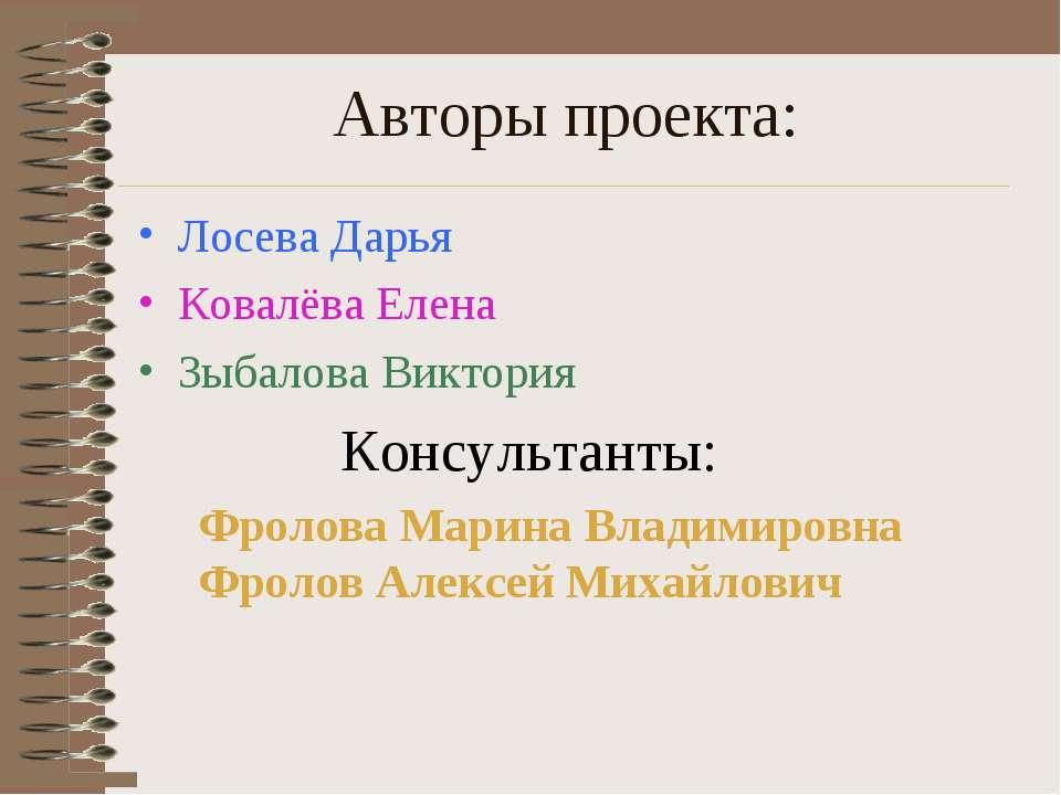 Авторы проекта: Лосева Дарья Ковалёва Елена Зыбалова Виктория Консультанты: Ф...