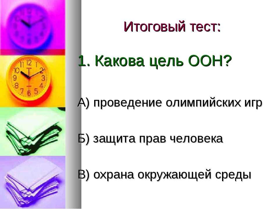 Итоговый тест: 1. Какова цель ООН? А) проведение олимпийских игр Б) защита пр...