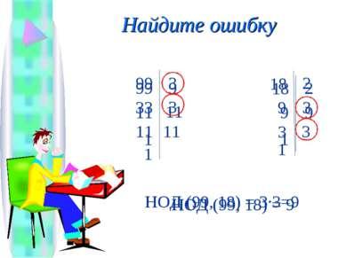 Найдите ошибку 11 99 9 11 1 9 18 2 9 1 НОД (99, 18) = 9 33 99 3 11 1 11 3 9 1...