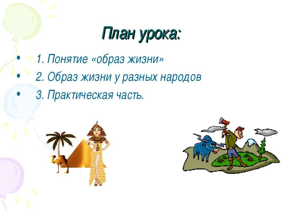 План урока: 1. Понятие «образ жизни» 2. Образ жизни у разных народов 3. Практ...