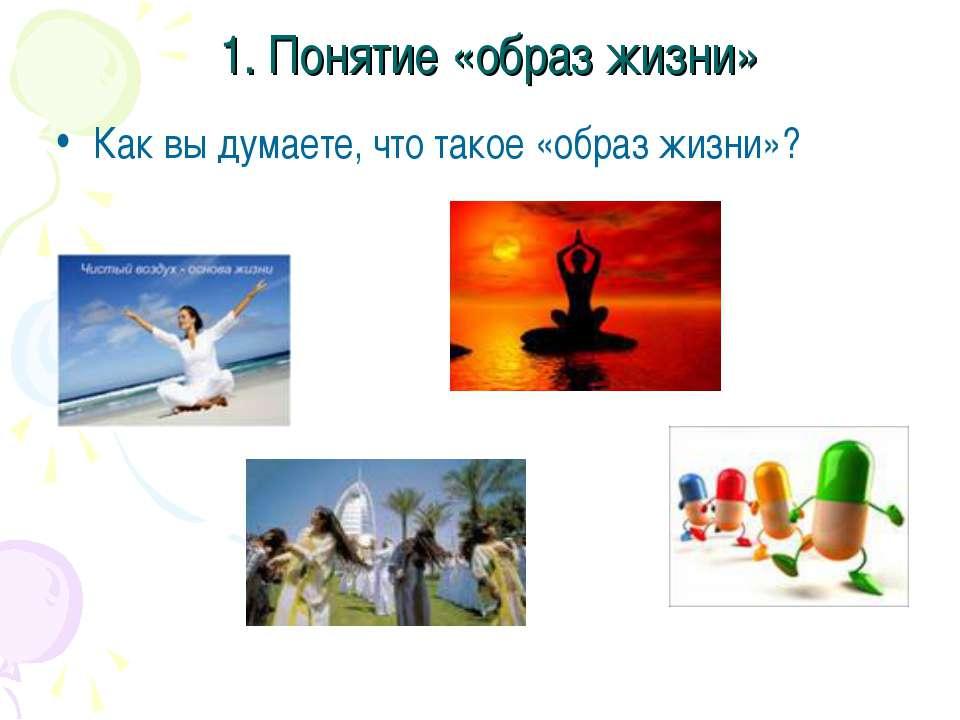 1. Понятие «образ жизни» Как вы думаете, что такое «образ жизни»?