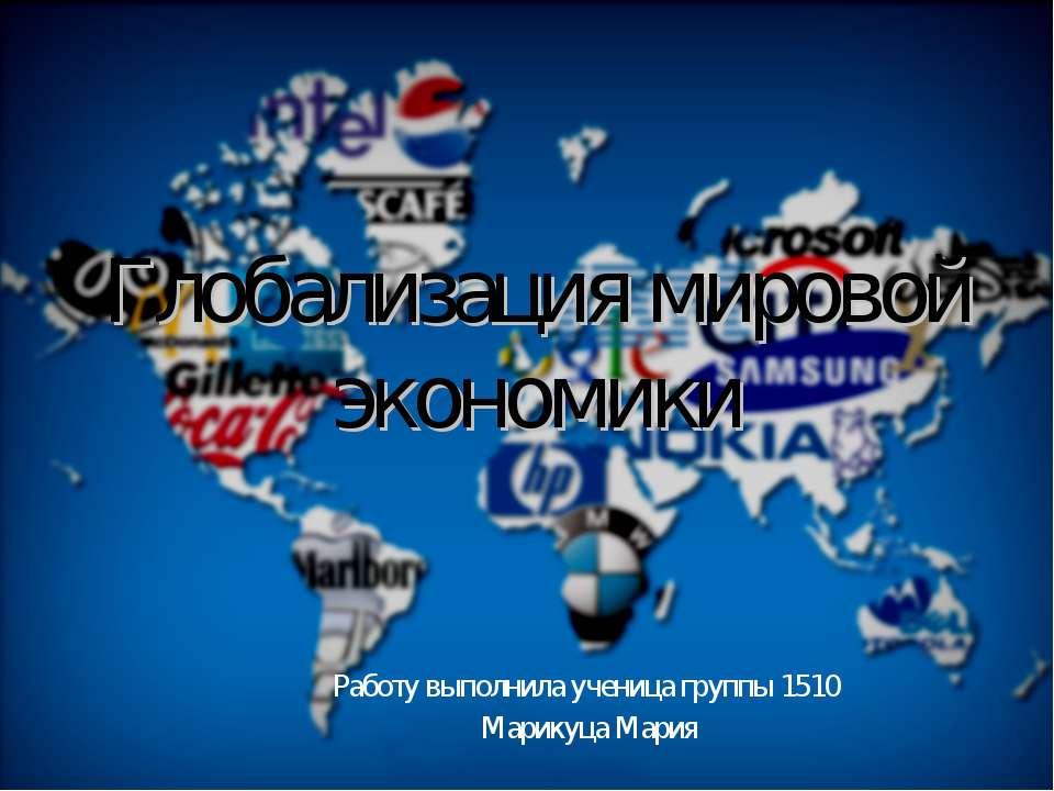Глобализация мировой экономики Работу выполнила ученица группы 1510 Марикуца ...
