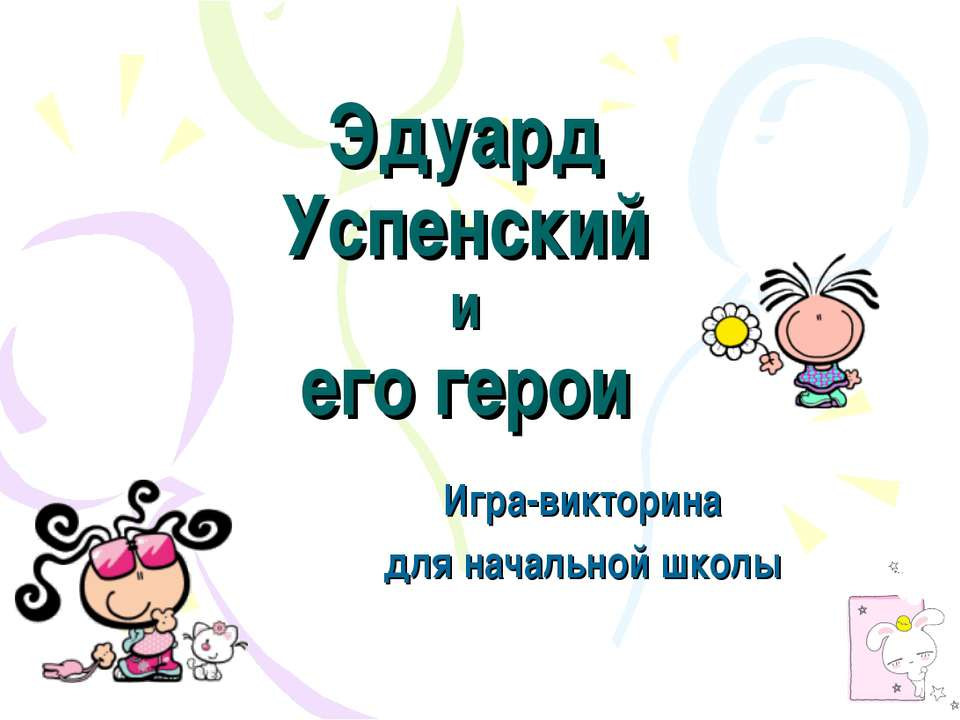 Эдуард Успенский и его герои Игра-викторина для начальной школы
