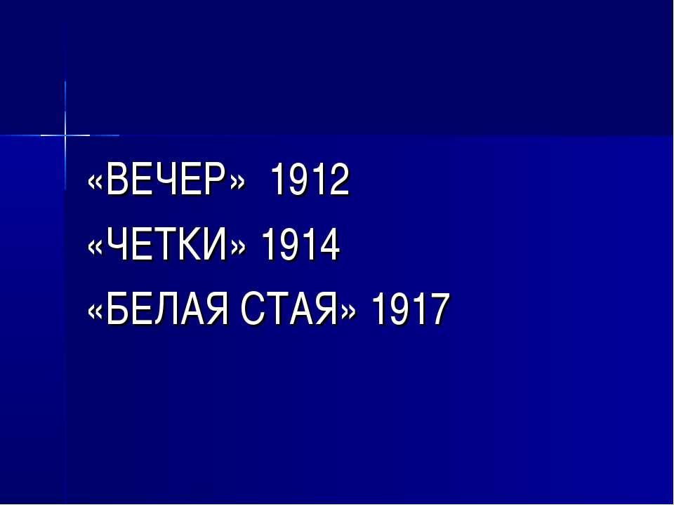 «ВЕЧЕР» 1912 «ЧЕТКИ» 1914 «БЕЛАЯ СТАЯ» 1917