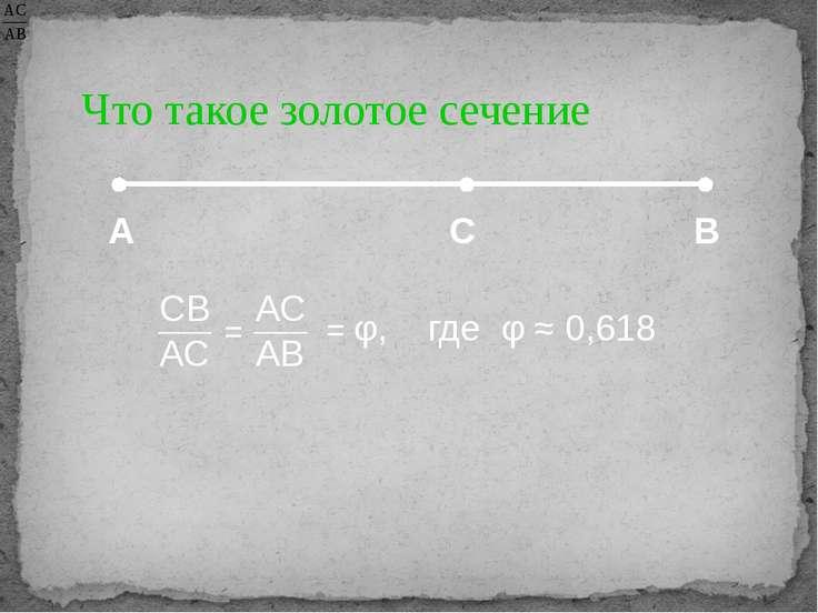 Что такое золотое сечение А С В = φ, где φ ≈ 0,618 СВ АС АС АВ =