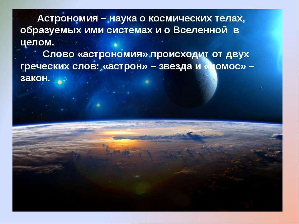 Астрономия – наука о космических телах, образуемых ими системах и о Вселенной...
