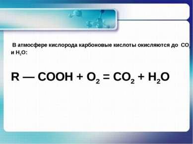 В атмосфере кислорода карбоновые кислоты окисляются до CO2 и H2O: R — COOH + ...