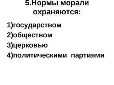 5.Нормы морали охраняются: 1)государством 2)обществом 3)церковью 4)политическ...