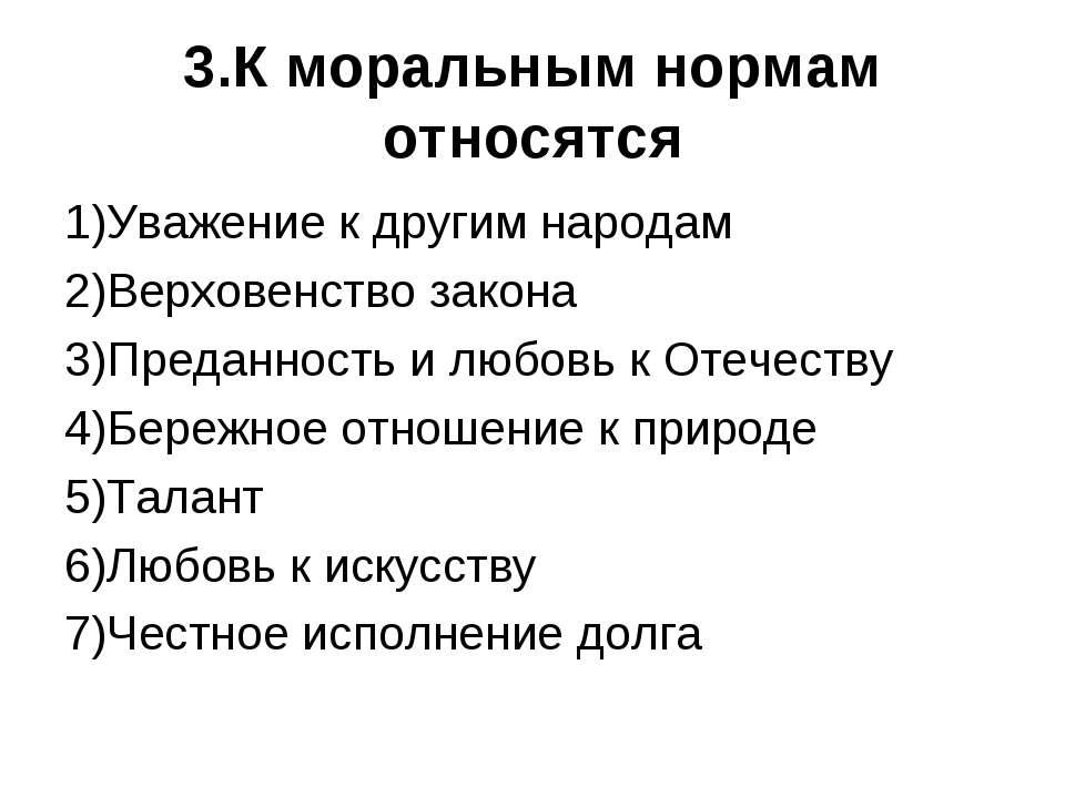 3.К моральным нормам относятся 1)Уважение к другим народам 2)Верховенство зак...