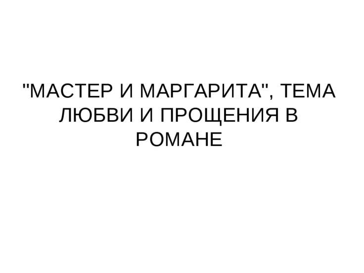 """""""МАСТЕР И МАРГАРИТА"""", ТЕМА ЛЮБВИ И ПРОЩЕНИЯ В РОМАНЕ"""