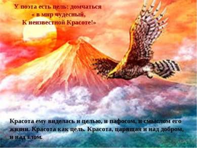 У поэта есть цель: домчаться « в мир чудесный, К неизвестной Красоте!» Красот...