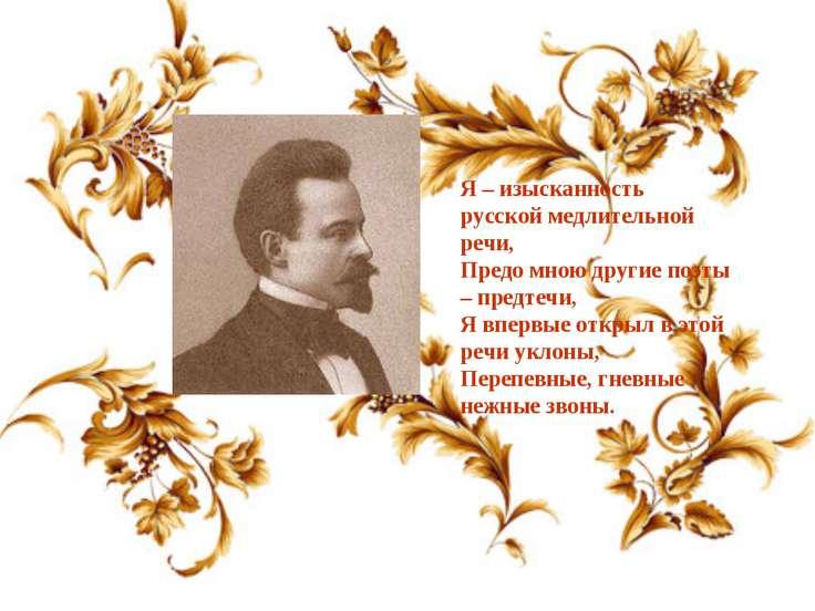 Я – изысканность русской медлительной речи, Предо мною другие поэты – предтеч...