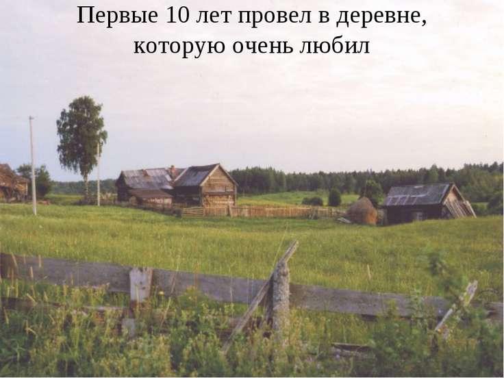 Первые 10 лет провел в деревне, которую очень любил