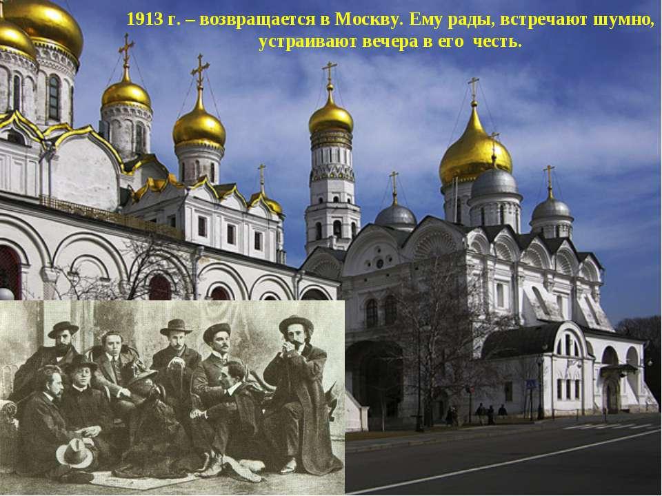 1913 г. – возвращается в Москву. Ему рады, встречают шумно, устраивают вечера...