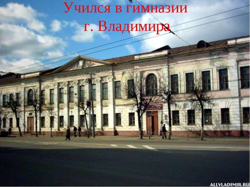 Учился в гимназии г. Владимира