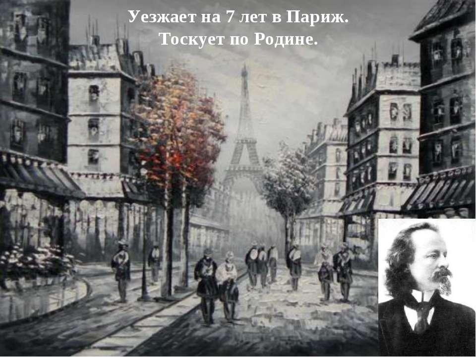 Уезжает на 7 лет в Париж. Тоскует по Родине.