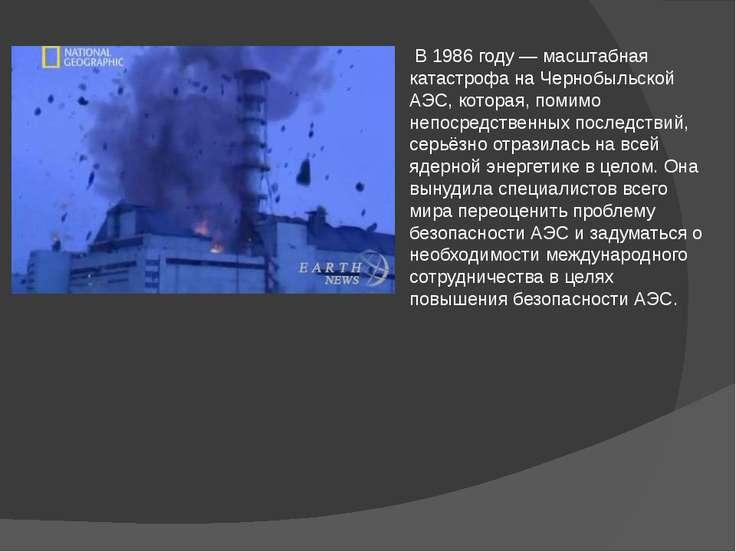 В 1986 году — масштабная катастрофа на Чернобыльской АЭС, которая, помимо неп...