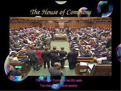 The House of Commons The House of Commons has 651 seats The chairman is calle...