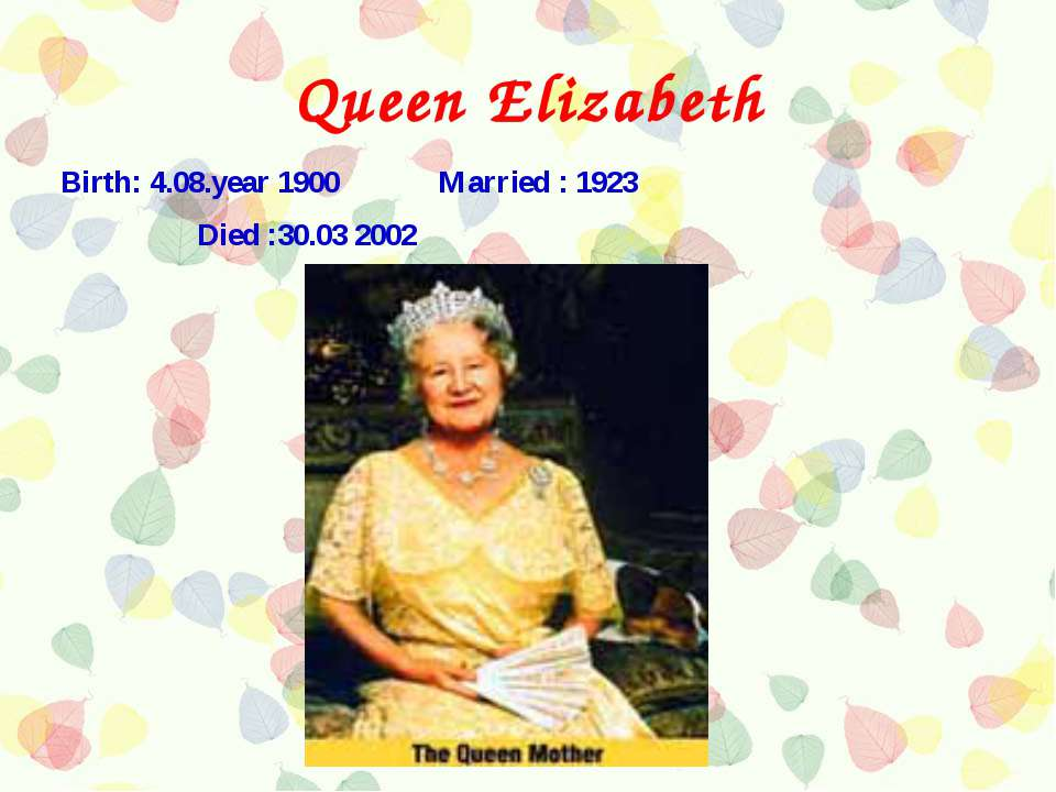 Queen Elizabeth Birth: 4.08.year 1900 Married : 1923 Died :30.03 2002