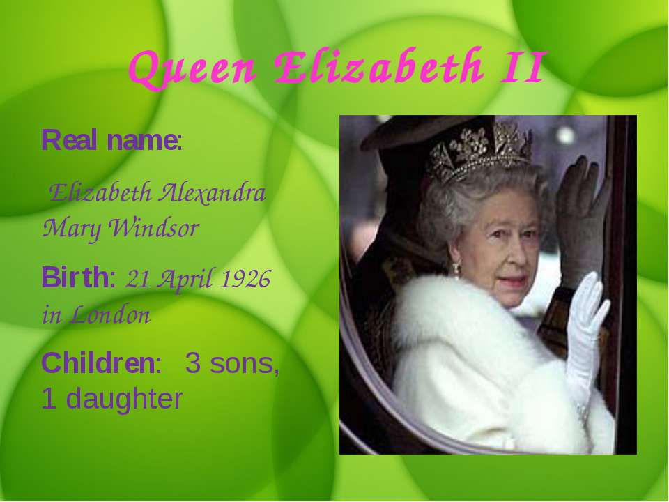 Queen Elizabeth II Real name: Elizabeth Alexandra Mary Windsor Birth: 21 Apri...