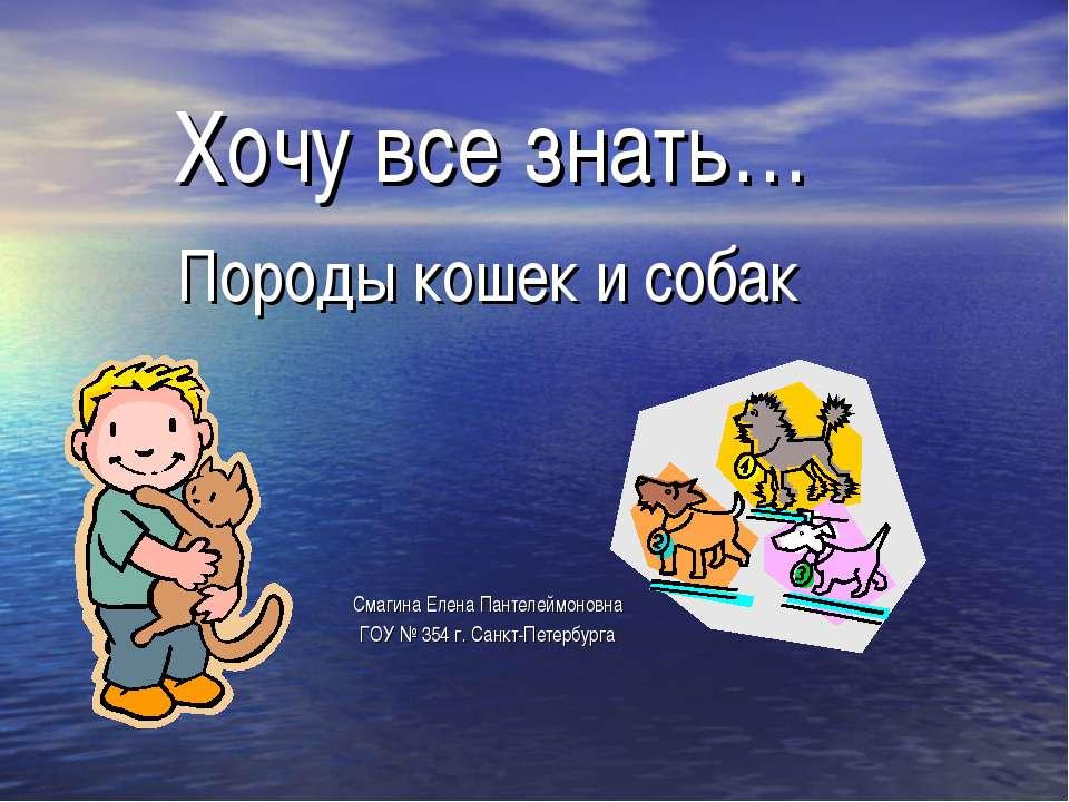 Хочу все знать… Породы кошек и собак Смагина Елена Пантелеймоновна ГОУ № 354 ...
