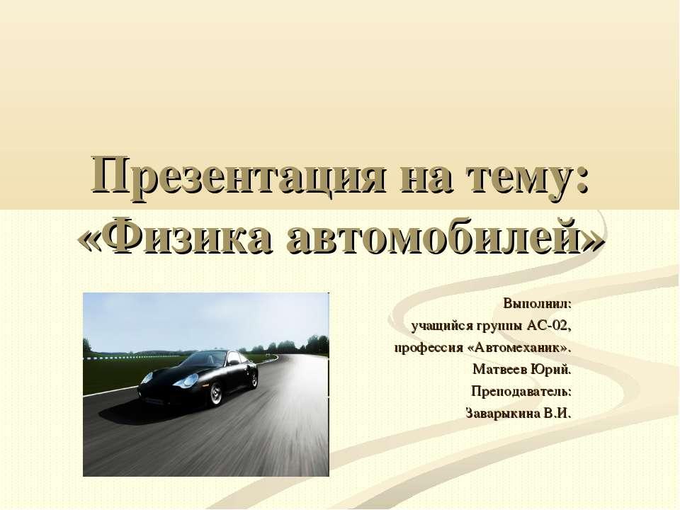 Презентация на тему: «Физика автомобилей» Выполнил: учащийся группы АС-02, пр...
