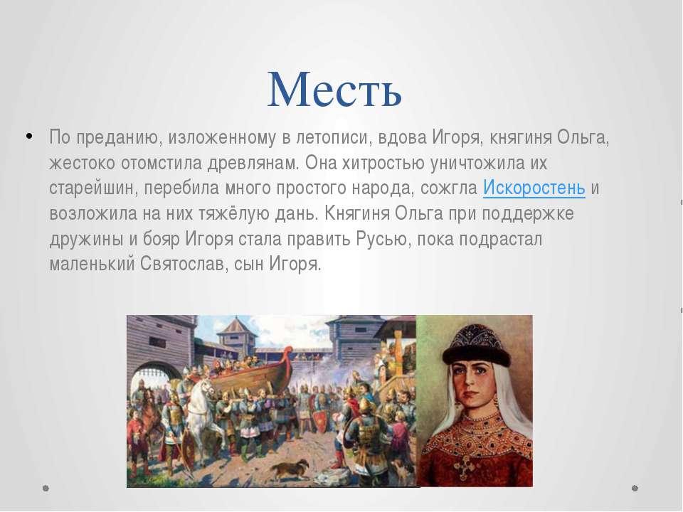 Месть По преданию, изложенному в летописи, вдова Игоря, княгиня Ольга, жесток...