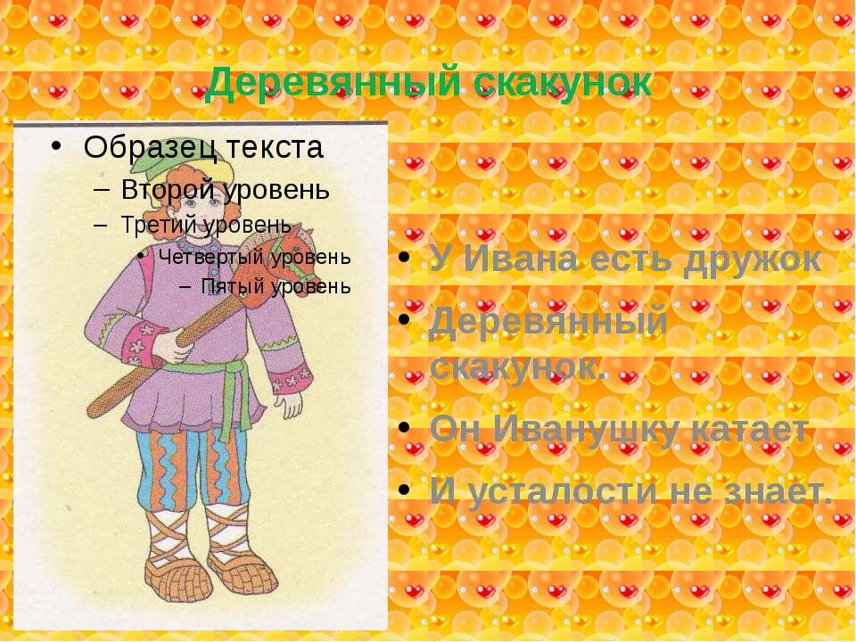 Деревянный скакунок У Ивана есть дружок Деревянный скакунок. Он Иванушку ката...