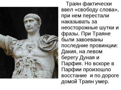 Траян фактически ввел «свободу слова», при нем перестали наказывать за неосто...
