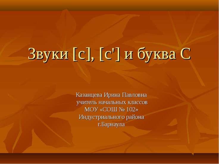 Звуки [c], [c'] и буква C Казанцева Ирина Павловна учитель начальных классов ...