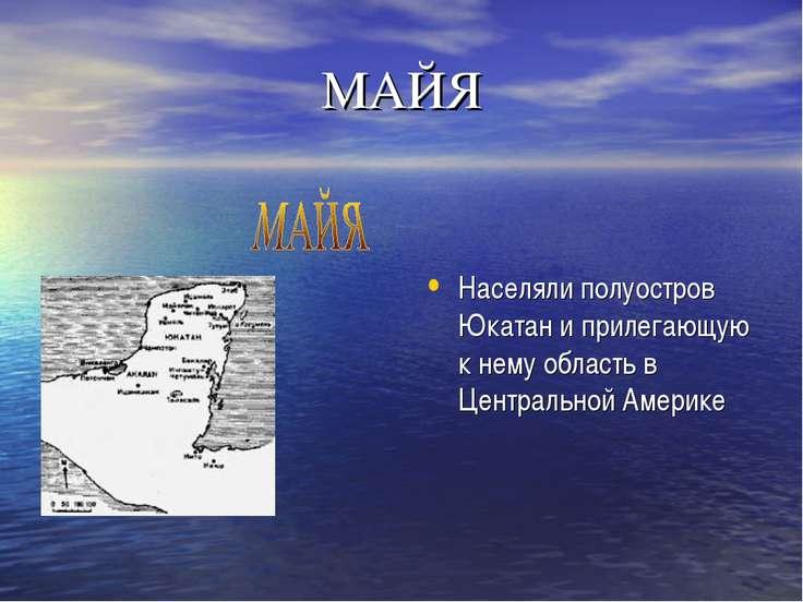 МАЙЯ Населяли полуостров Юкатан и прилегающую к нему область в Центральной Ам...