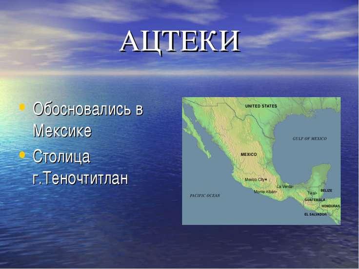 АЦТЕКИ Обосновались в Мексике Столица г.Теночтитлан
