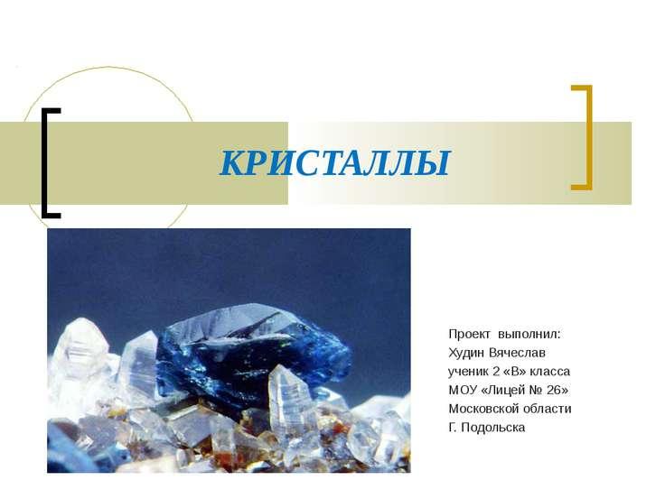 КРИСТАЛЛЫ Проект выполнил: Худин Вячеслав ученик 2 «В» класса МОУ «Лицей № 26...